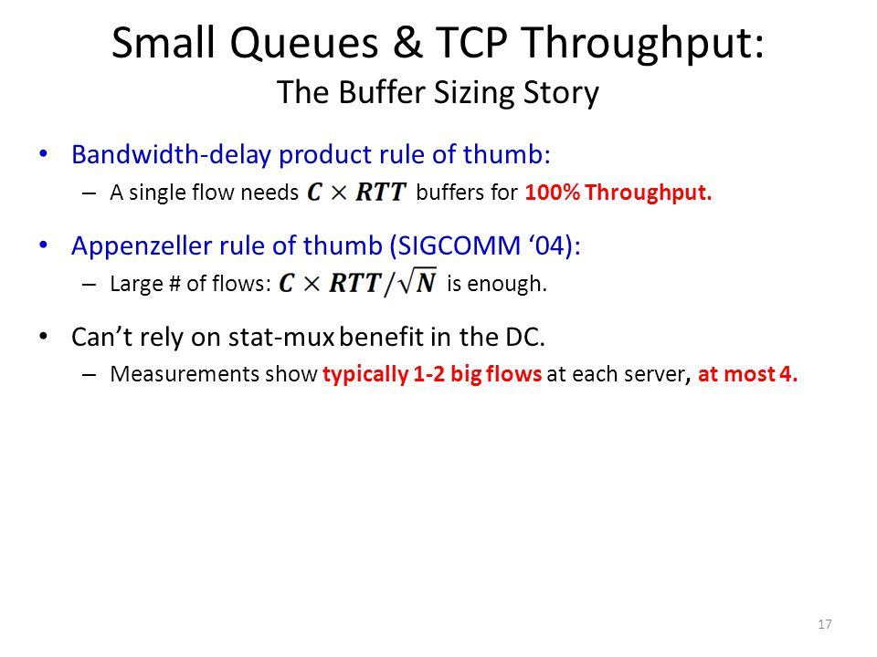 Small Queues & TCP Throughput: The Buffer Sizing Story 17 Bandwidth-delay product rule of thumb: – A single flow needs buffers for 100% Throughput.