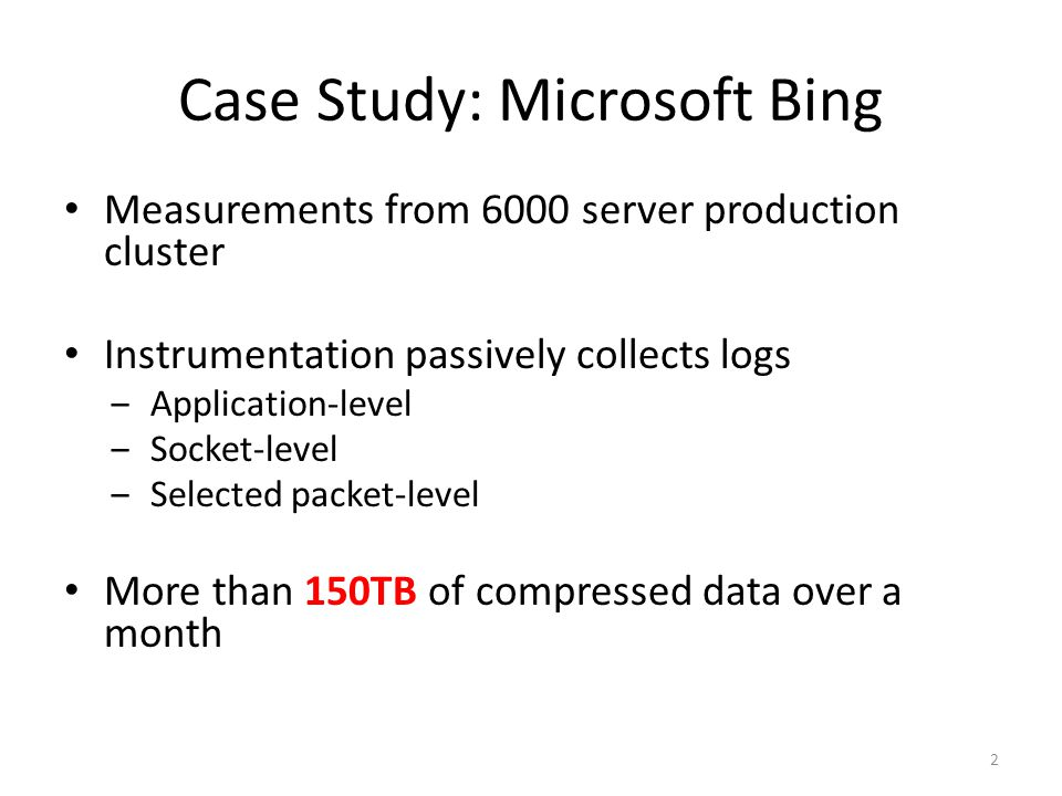 Case Study: Microsoft Bing Measurements from 6000 server production cluster Instrumentation passively collects logs ‒Application-level ‒Socket-level ‒Selected packet-level More than 150TB of compressed data over a month 2