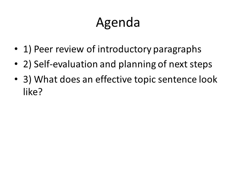Agenda 1) Peer review of introductory paragraphs 2) Self-evaluation and planning of next steps 3) What does an effective topic sentence look like?