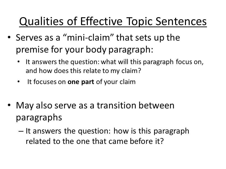 """Qualities of Effective Topic Sentences Serves as a """"mini-claim"""" that sets up the premise for your body paragraph: It answers the question: what will t"""