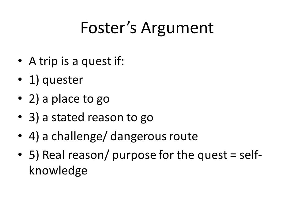 Foster's Argument A trip is a quest if: 1) quester 2) a place to go 3) a stated reason to go 4) a challenge/ dangerous route 5) Real reason/ purpose f