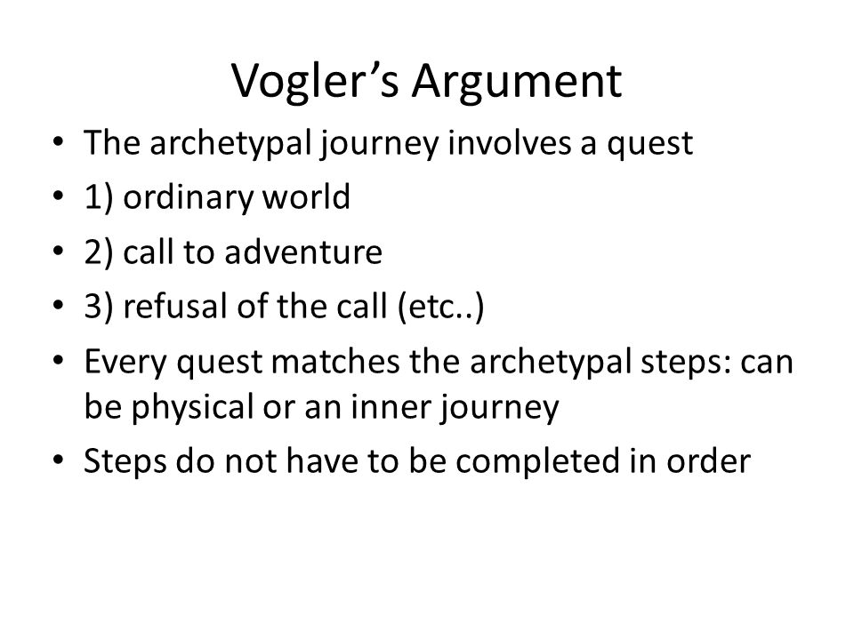 Vogler's Argument The archetypal journey involves a quest 1) ordinary world 2) call to adventure 3) refusal of the call (etc..) Every quest matches th
