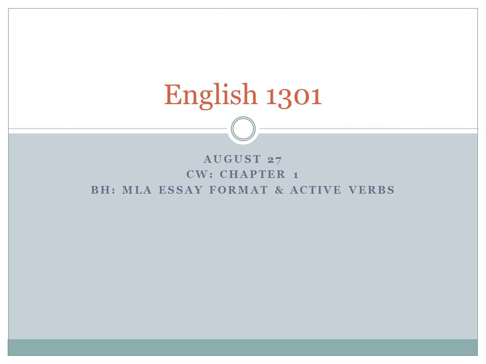 AUGUST 27 CW: CHAPTER 1 BH: MLA ESSAY FORMAT & ACTIVE VERBS English 1301