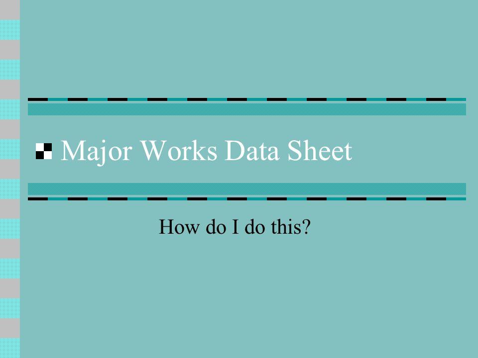 Major Works Data Sheet How do I do this?