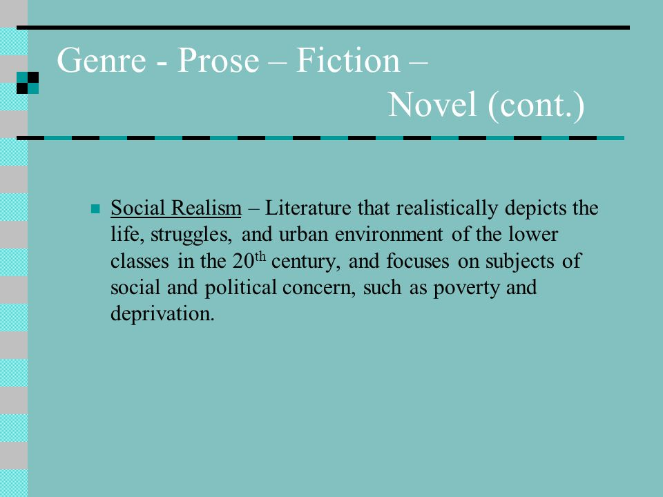 Genre - Prose – Fiction – Novel (cont.) Social Realism – Literature that realistically depicts the life, struggles, and urban environment of the lower