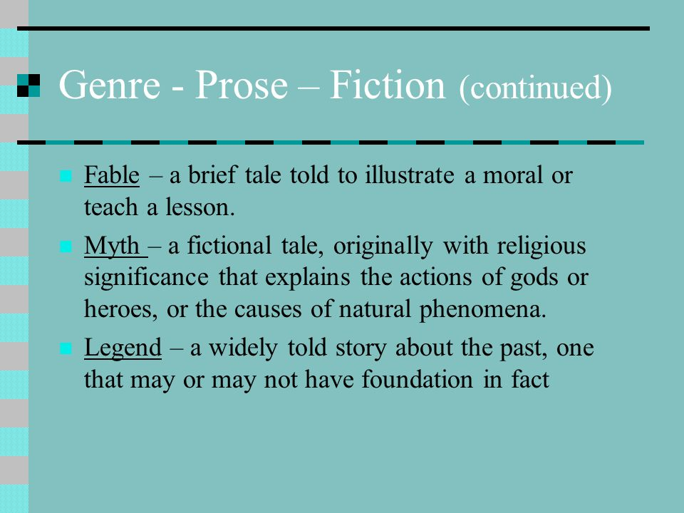 Genre - Prose – Fiction (continued) Fable – a brief tale told to illustrate a moral or teach a lesson. Myth – a fictional tale, originally with religi