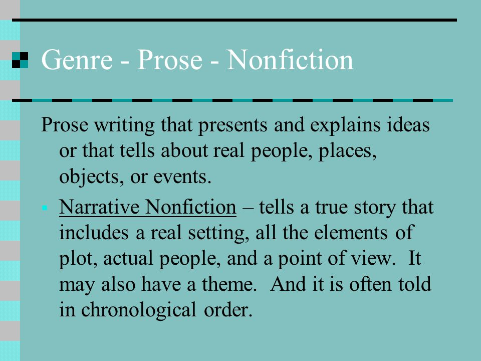 Genre - Prose - Nonfiction Prose writing that presents and explains ideas or that tells about real people, places, objects, or events.  Narrative Non