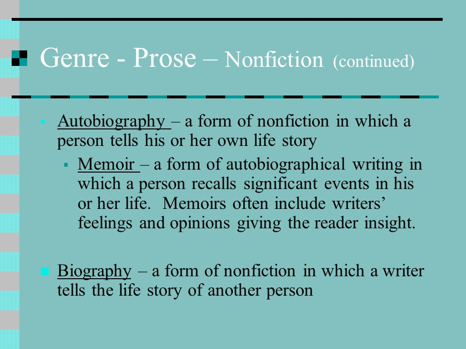 Genre - Prose – Nonfiction (continued)  Autobiography – a form of nonfiction in which a person tells his or her own life story  Memoir – a form of a