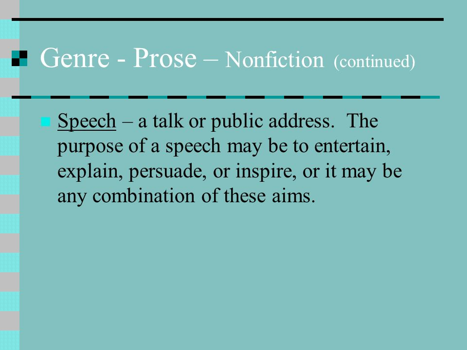 Genre - Prose – Nonfiction (continued) Speech – a talk or public address. The purpose of a speech may be to entertain, explain, persuade, or inspire,