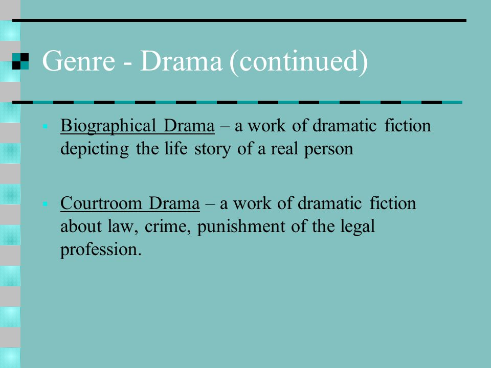 Genre - Drama (continued)  Biographical Drama – a work of dramatic fiction depicting the life story of a real person  Courtroom Drama – a work of dr