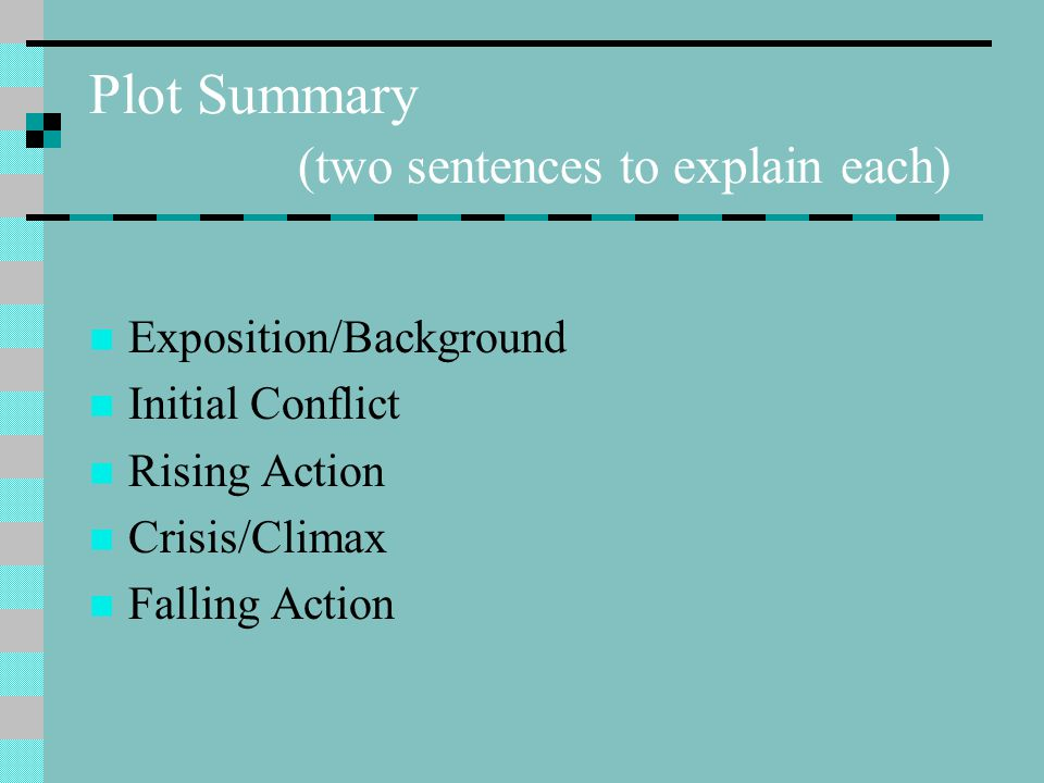 Plot Summary (two sentences to explain each) Exposition/Background Initial Conflict Rising Action Crisis/Climax Falling Action