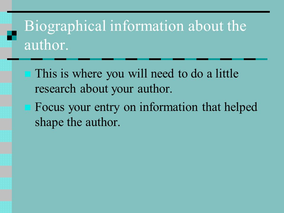 Biographical information about the author. This is where you will need to do a little research about your author. Focus your entry on information that