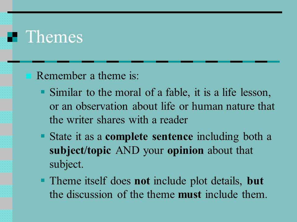 Themes Remember a theme is:  Similar to the moral of a fable, it is a life lesson, or an observation about life or human nature that the writer share