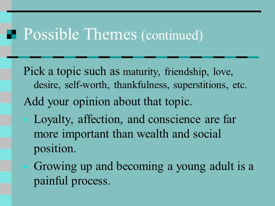 Possible Themes (continued) Pick a topic such as maturity, friendship, love, desire, self-worth, thankfulness, superstitions, etc. Add your opinion ab
