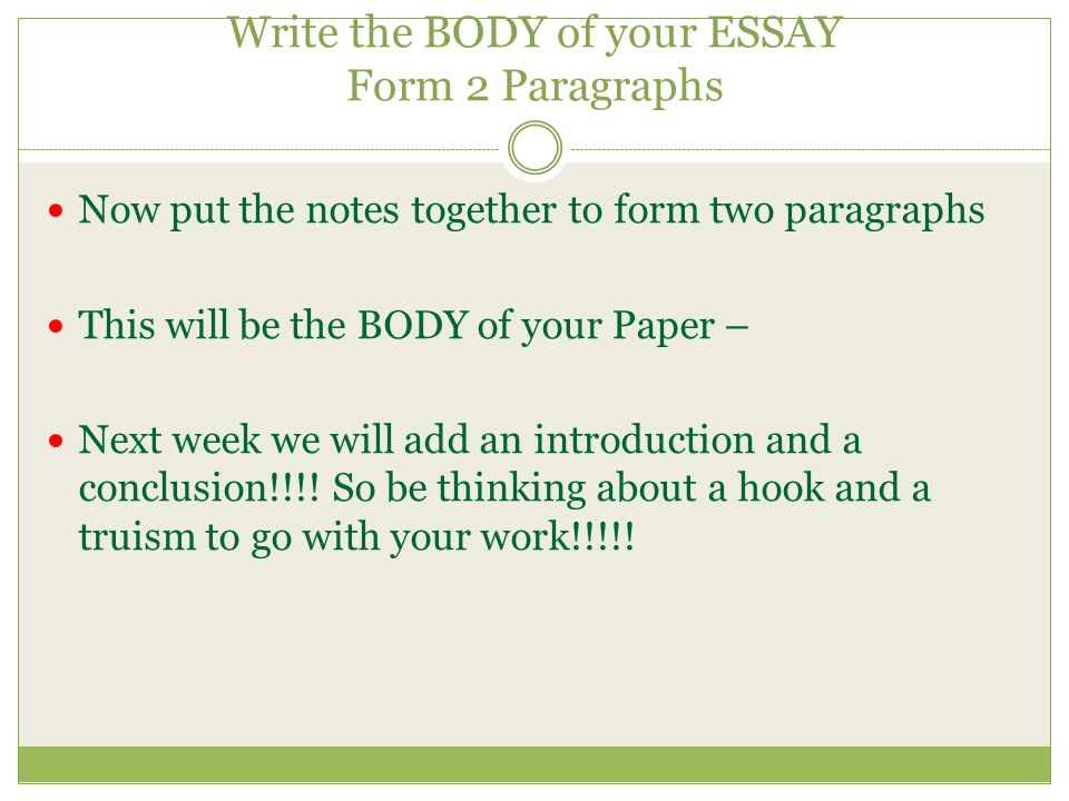 Write the BODY of your ESSAY Form 2 Paragraphs Now put the notes together to form two paragraphs This will be the BODY of your Paper – Next week we will add an introduction and a conclusion!!!.