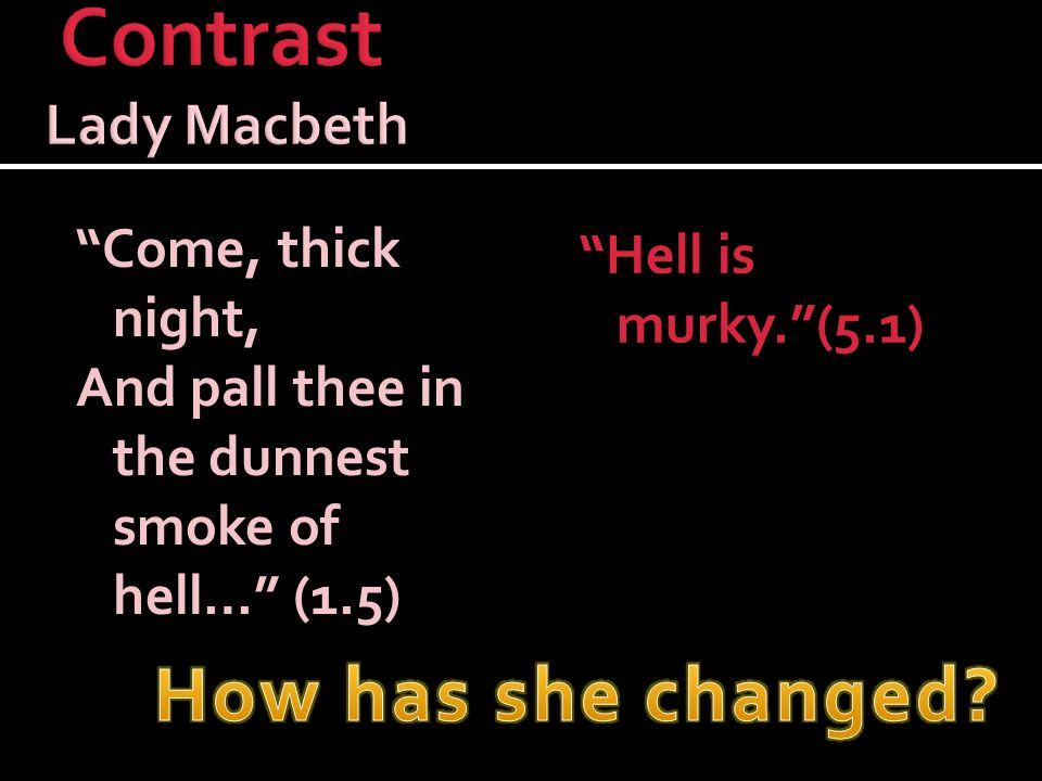 Come, thick night, And pall thee in the dunnest smoke of hell… (1.5) Hell is murky. (5.1)