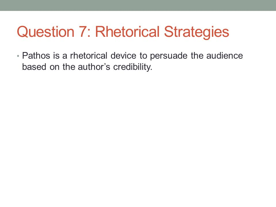 Question 7: Rhetorical Strategies Pathos is a rhetorical device to persuade the audience based on the author's credibility.