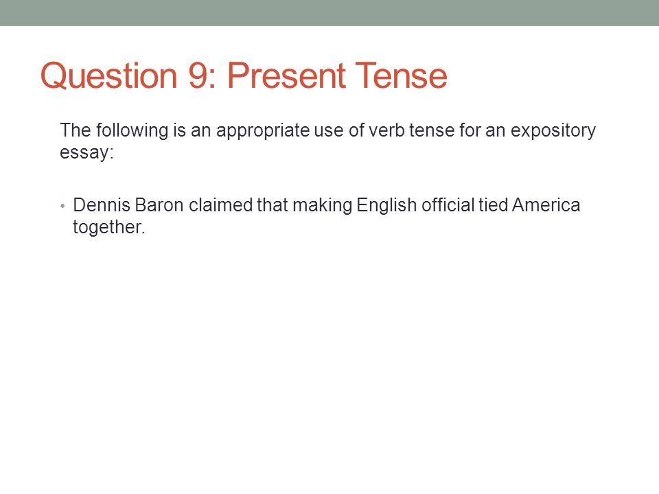Question 9: Present Tense The following is an appropriate use of verb tense for an expository essay: Dennis Baron claimed that making English official tied America together.