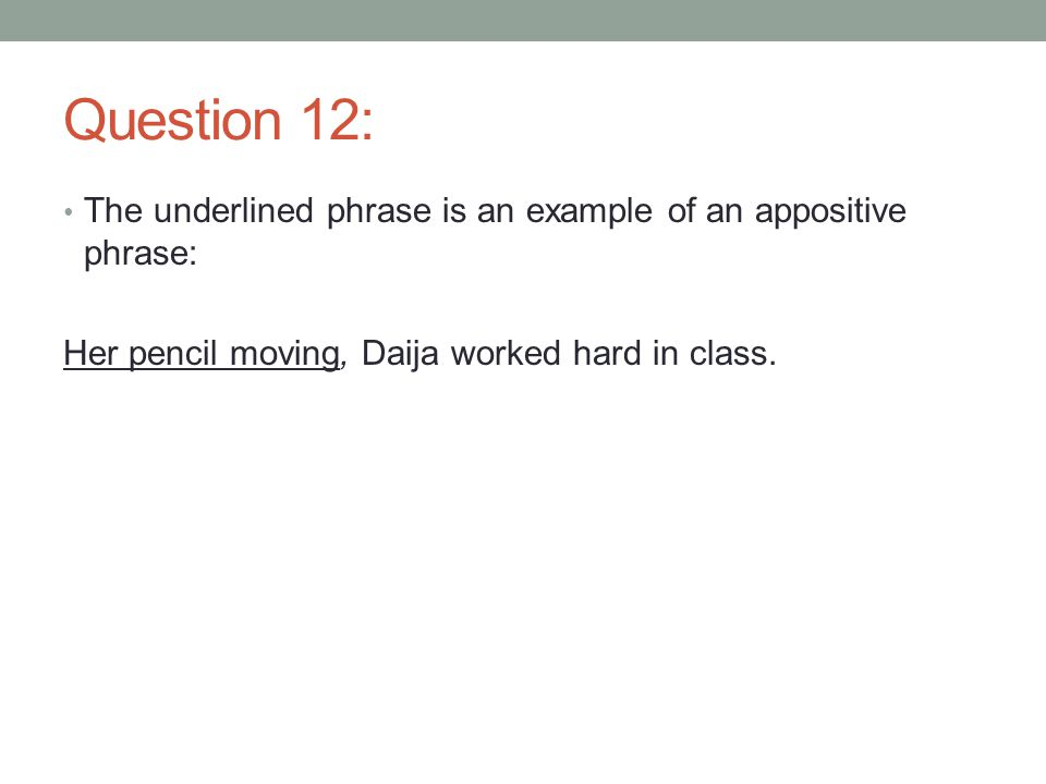 Question 12: The underlined phrase is an example of an appositive phrase: Her pencil moving, Daija worked hard in class.