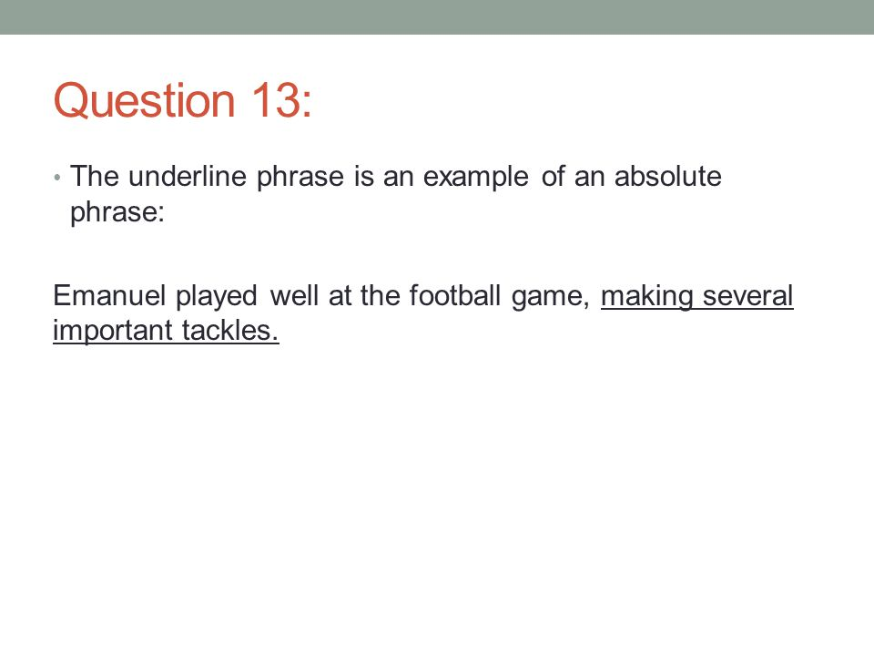 Question 13: The underline phrase is an example of an absolute phrase: Emanuel played well at the football game, making several important tackles.