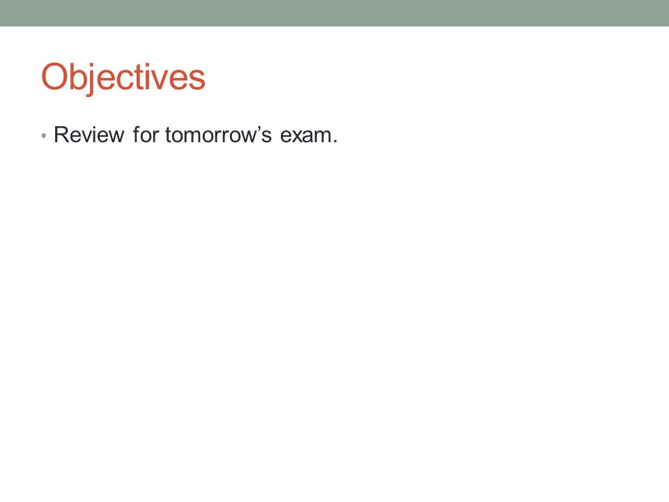 Objectives Review for tomorrow's exam.