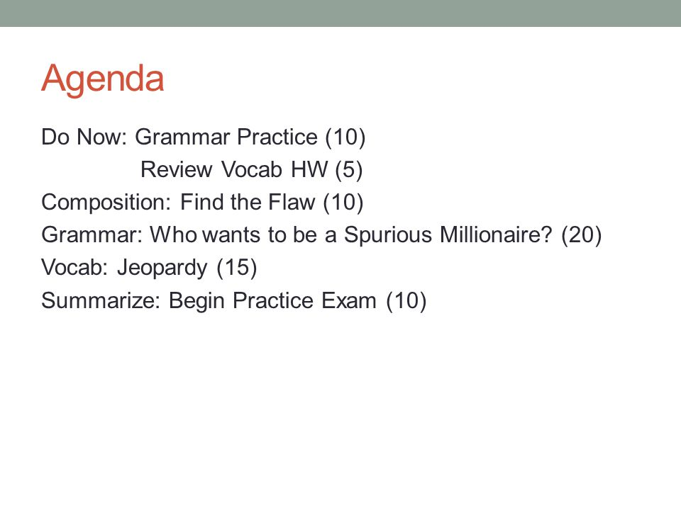 Agenda Do Now: Grammar Practice (10) Review Vocab HW (5) Composition: Find the Flaw (10) Grammar: Who wants to be a Spurious Millionaire? (20) Vocab: