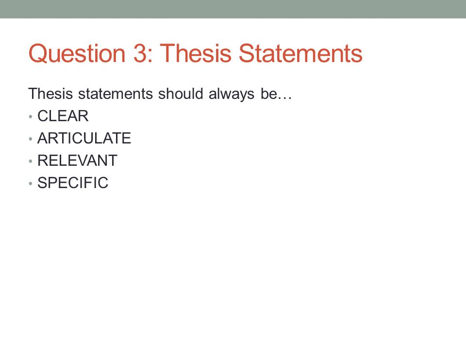 Question 3: Thesis Statements Thesis statements should always be… CLEAR ARTICULATE RELEVANT SPECIFIC