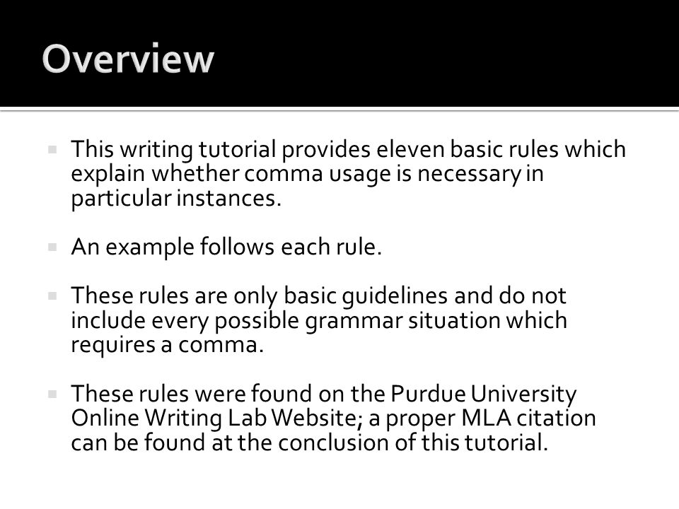  This writing tutorial provides eleven basic rules which explain whether comma usage is necessary in particular instances.