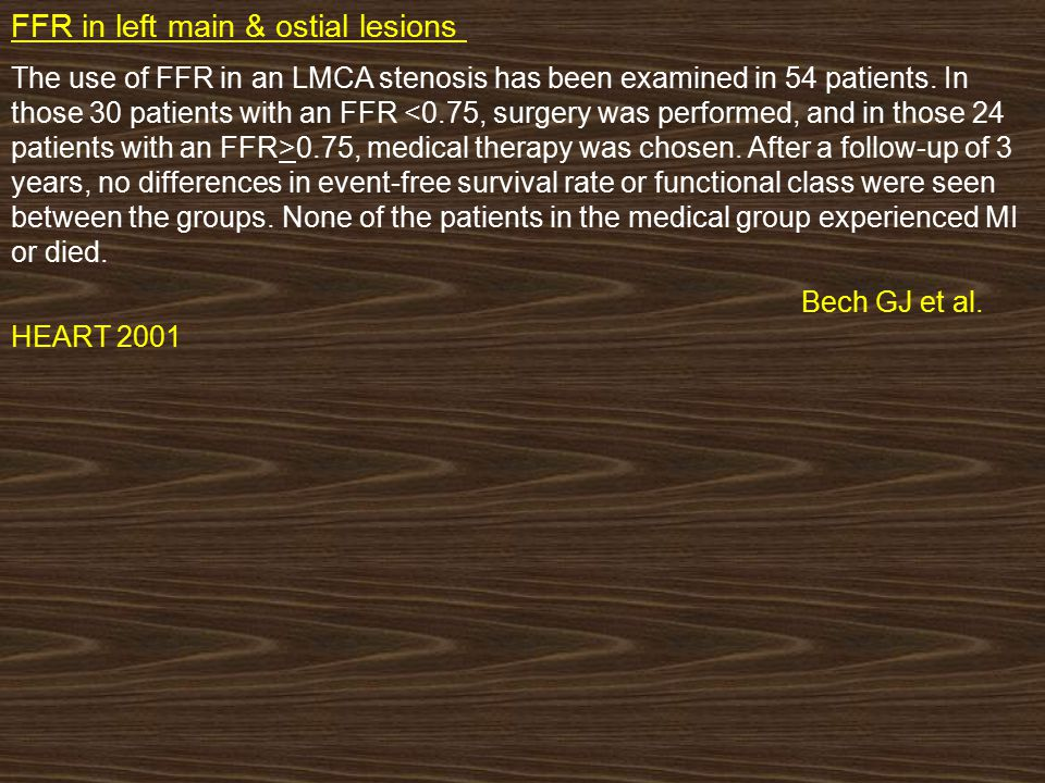 FFR in left main & ostial lesions : The use of FFR in an LMCA stenosis has been examined in 54 patients. In those 30 patients with an FFR 0.75, medica