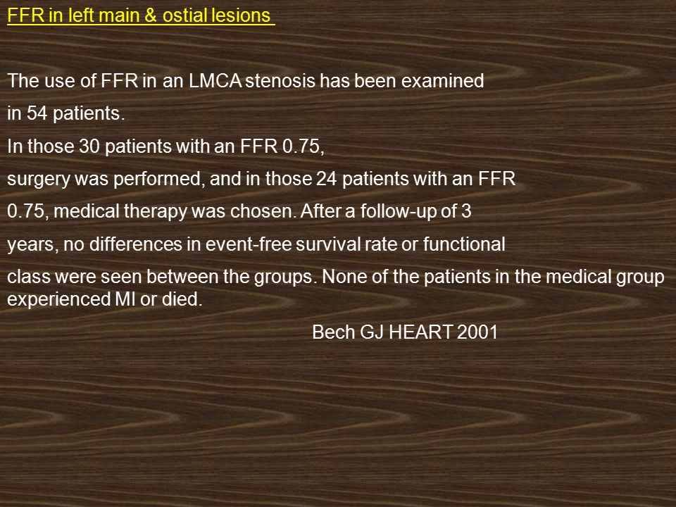 FFR in left main & ostial lesions : The use of FFR in an LMCA stenosis has been examined in 54 patients. In those 30 patients with an FFR 0.75, surger