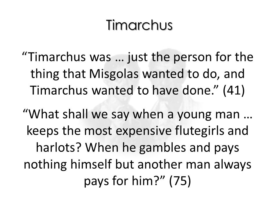 Timarchus Timarchus was … just the person for the thing that Misgolas wanted to do, and Timarchus wanted to have done. (41) What shall we say when a young man … keeps the most expensive flutegirls and harlots.
