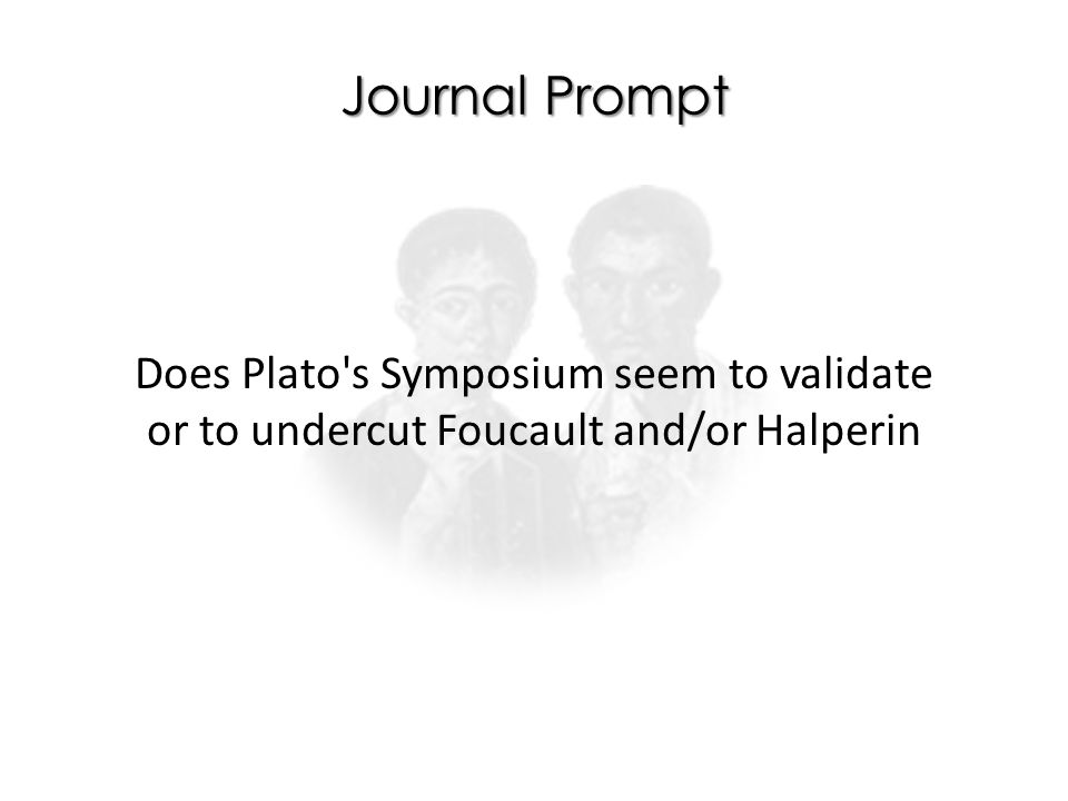 Journal Prompt Does Plato s Symposium seem to validate or to undercut Foucault and/or Halperin