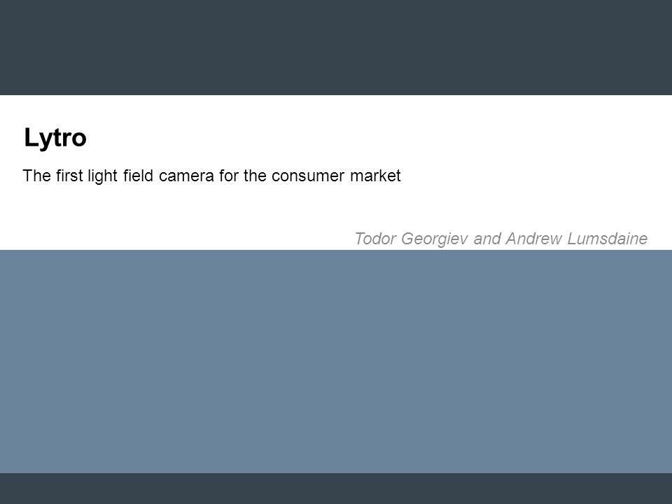 The first light field camera for the consumer market Todor Georgiev and Andrew Lumsdaine Lytro