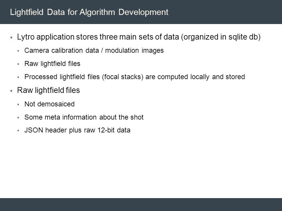 Lightfield Data for Algorithm Development  Lytro application stores three main sets of data (organized in sqlite db)  Camera calibration data / modu