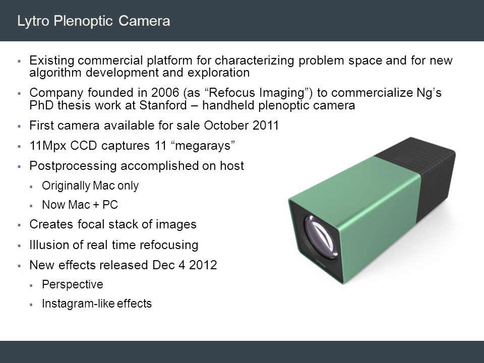 Lytro Plenoptic Camera  Existing commercial platform for characterizing problem space and for new algorithm development and exploration  Company fou