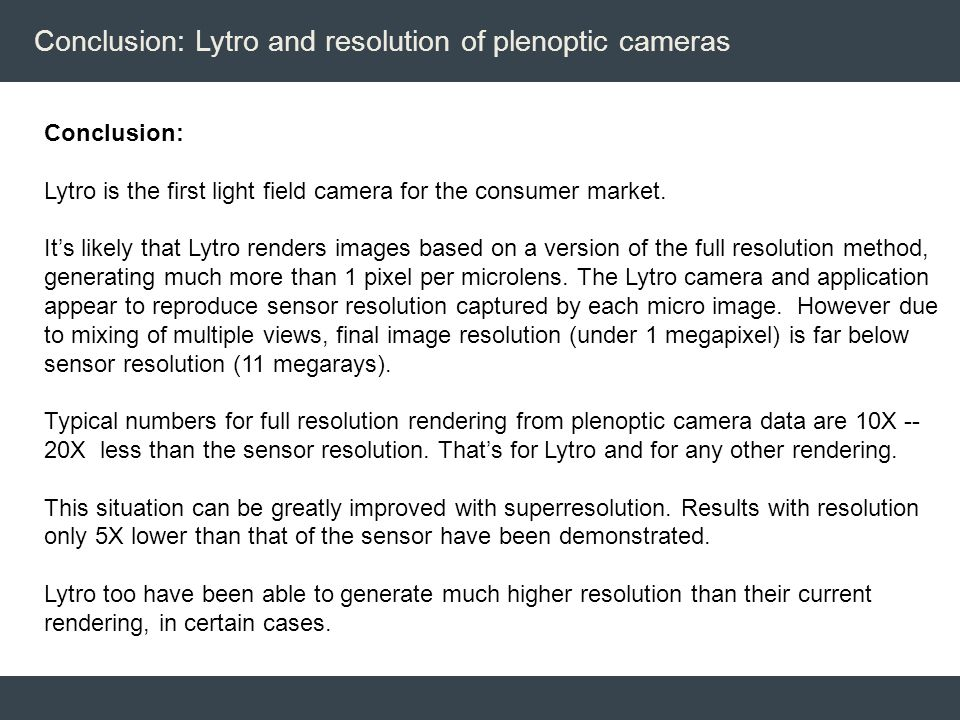 Conclusion: Lytro and resolution of plenoptic cameras Conclusion: Lytro is the first light field camera for the consumer market. It's likely that Lytr