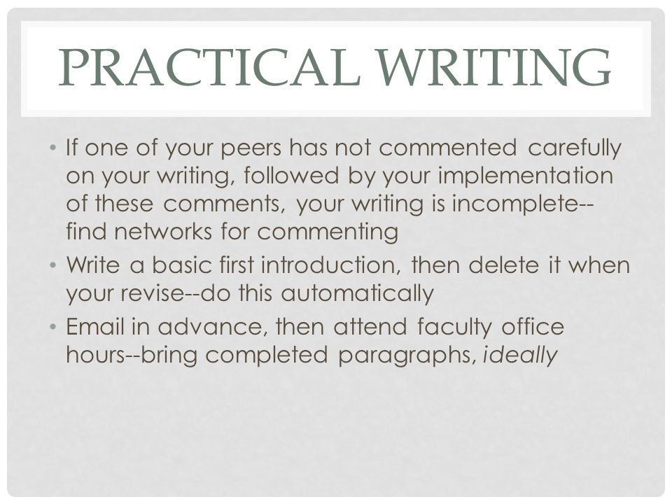 PRACTICAL WRITING If one of your peers has not commented carefully on your writing, followed by your implementation of these comments, your writing is incomplete-- find networks for commenting Write a basic first introduction, then delete it when your revise--do this automatically Email in advance, then attend faculty office hours--bring completed paragraphs, ideally