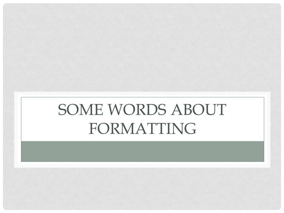 SOME WORDS ABOUT FORMATTING