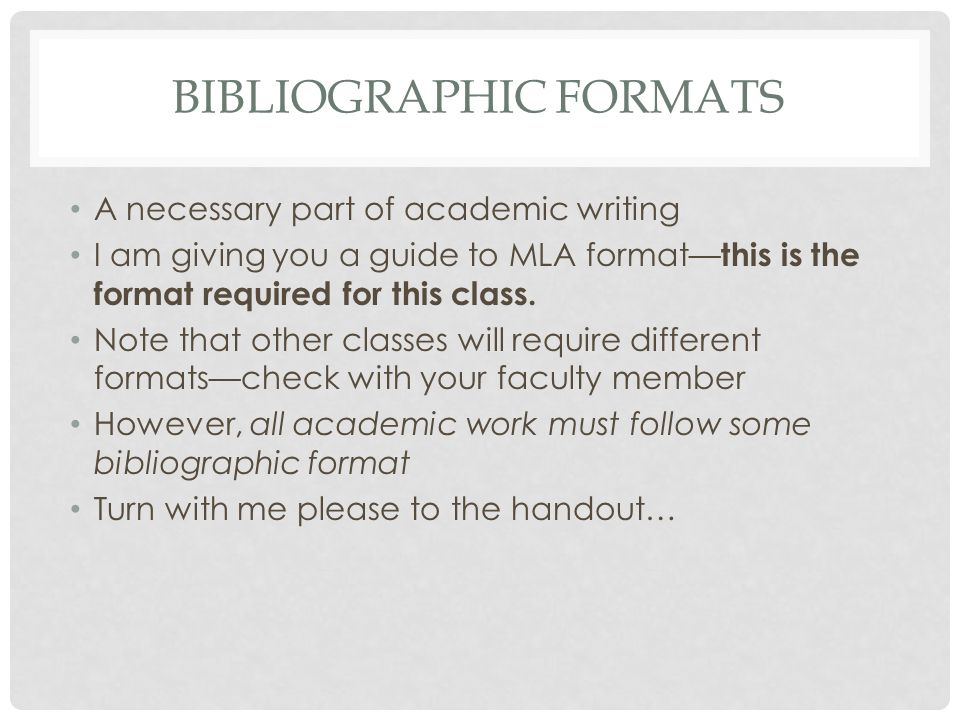 BIBLIOGRAPHIC FORMATS A necessary part of academic writing I am giving you a guide to MLA format— this is the format required for this class.
