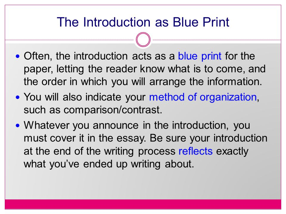 The Introduction as Blue Print Often, the introduction acts as a blue print for the paper, letting the reader know what is to come, and the order in which you will arrange the information.