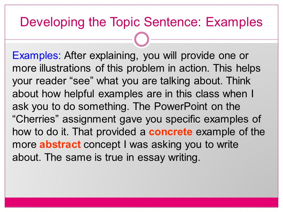 Developing the Topic Sentence: Examples Examples: After explaining, you will provide one or more illustrations of this problem in action.