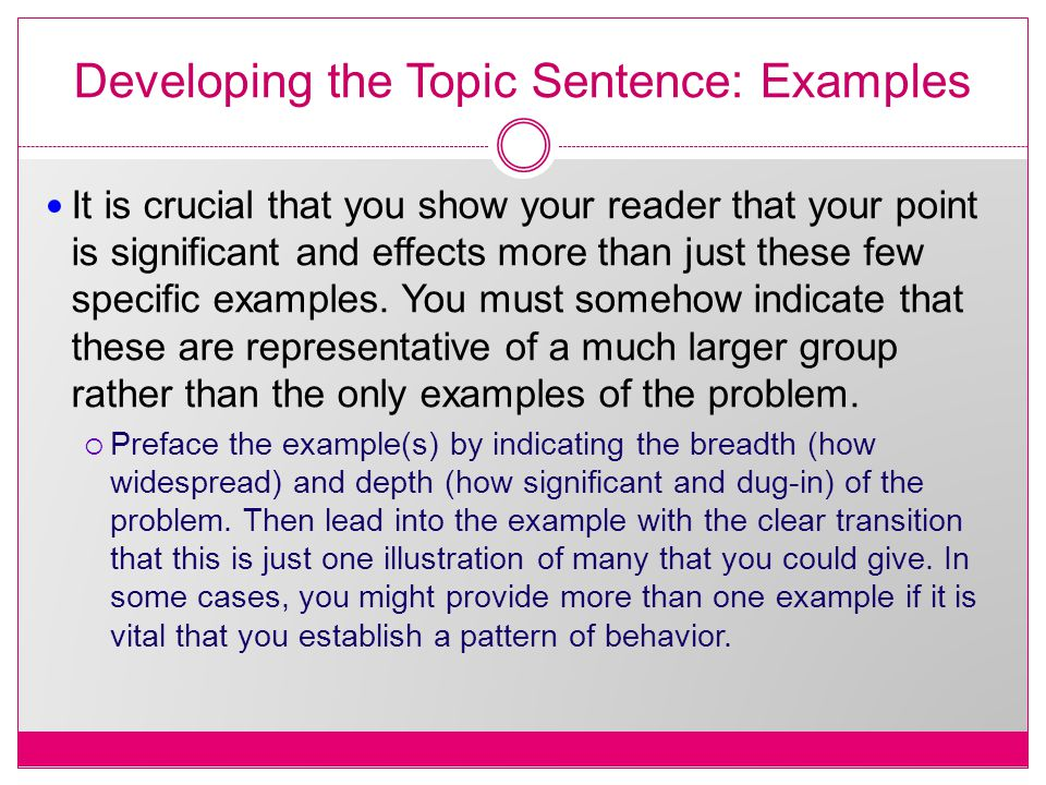 Developing the Topic Sentence: Examples It is crucial that you show your reader that your point is significant and effects more than just these few specific examples.