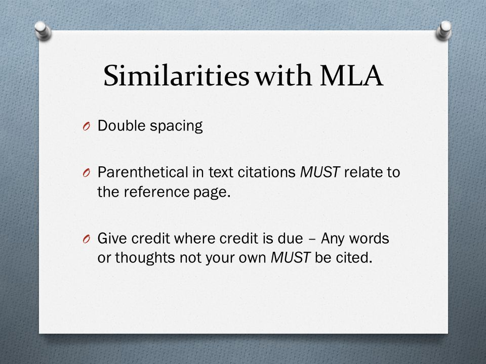 Similarities with MLA O Double spacing O Parenthetical in text citations MUST relate to the reference page.