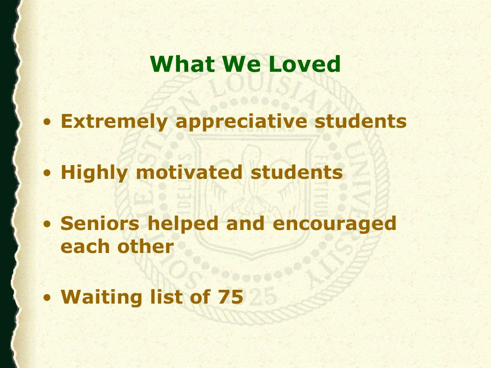 What We Loved Extremely appreciative students Highly motivated students Seniors helped and encouraged each other Waiting list of 75