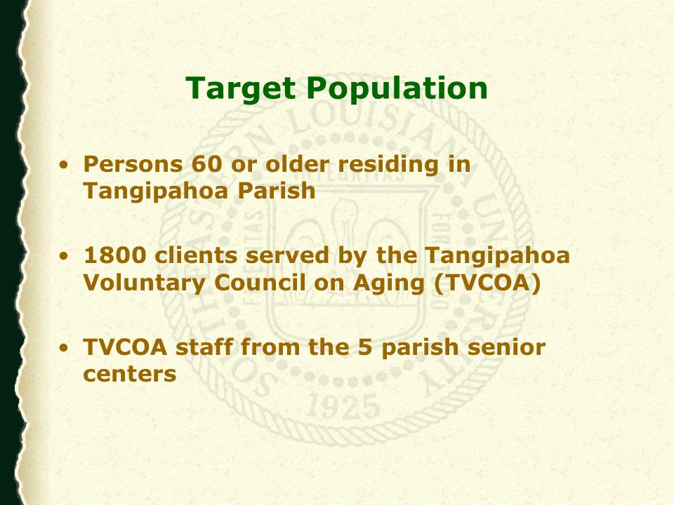 Target Population Persons 60 or older residing in Tangipahoa Parish 1800 clients served by the Tangipahoa Voluntary Council on Aging (TVCOA) TVCOA staff from the 5 parish senior centers