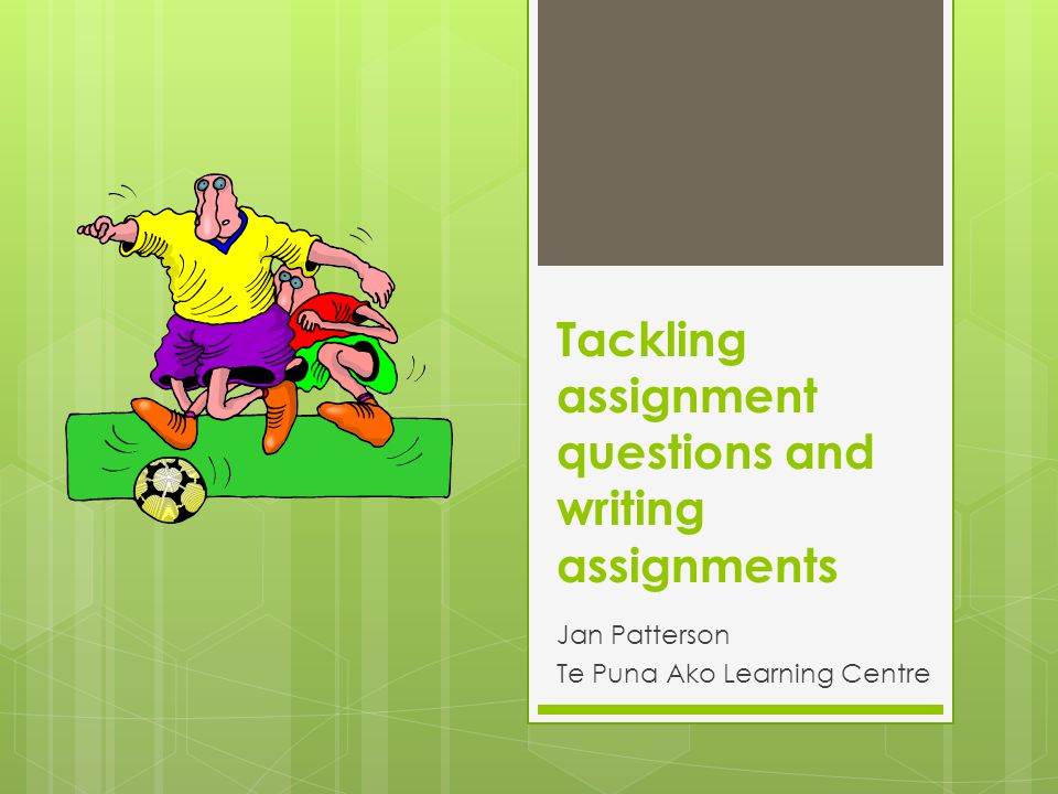 Tackling assignment questions and writing assignments Jan Patterson Te Puna Ako Learning Centre
