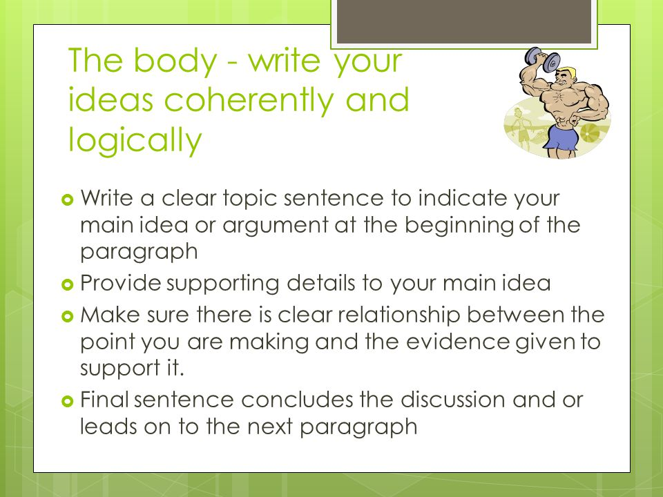 The body - write your ideas coherently and logically  Write a clear topic sentence to indicate your main idea or argument at the beginning of the paragraph  Provide supporting details to your main idea  Make sure there is clear relationship between the point you are making and the evidence given to support it.