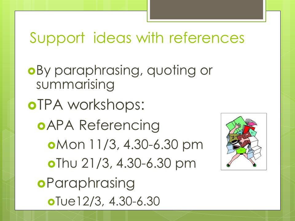 Support ideas with references  By paraphrasing, quoting or summarising  TPA workshops:  APA Referencing  Mon 11/3, 4.30-6.30 pm  Thu 21/3, 4.30-6.30 pm  Paraphrasing  Tue12/3, 4.30-6.30