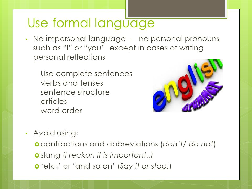 Use formal language No impersonal language - no personal pronouns such as I or you except in cases of writing personal reflections Use complete sentences verbs and tenses sentence structure articles word order Avoid using:  contractions and abbreviations (don't/ do not)  slang (I reckon it is important..)  'etc.' or 'and so on' (Say it or stop.)
