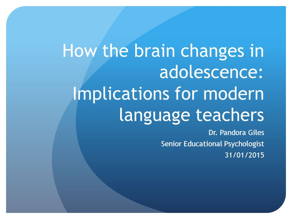 How the brain changes in adolescence: Implications for modern language teachers Dr.